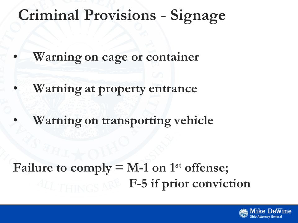 Criminal Provisions - Signage Warning on cage or container Warning at property entrance Warning on transporting vehicle Failure to comply = M-1 on 1 st offense; F-5 if prior conviction