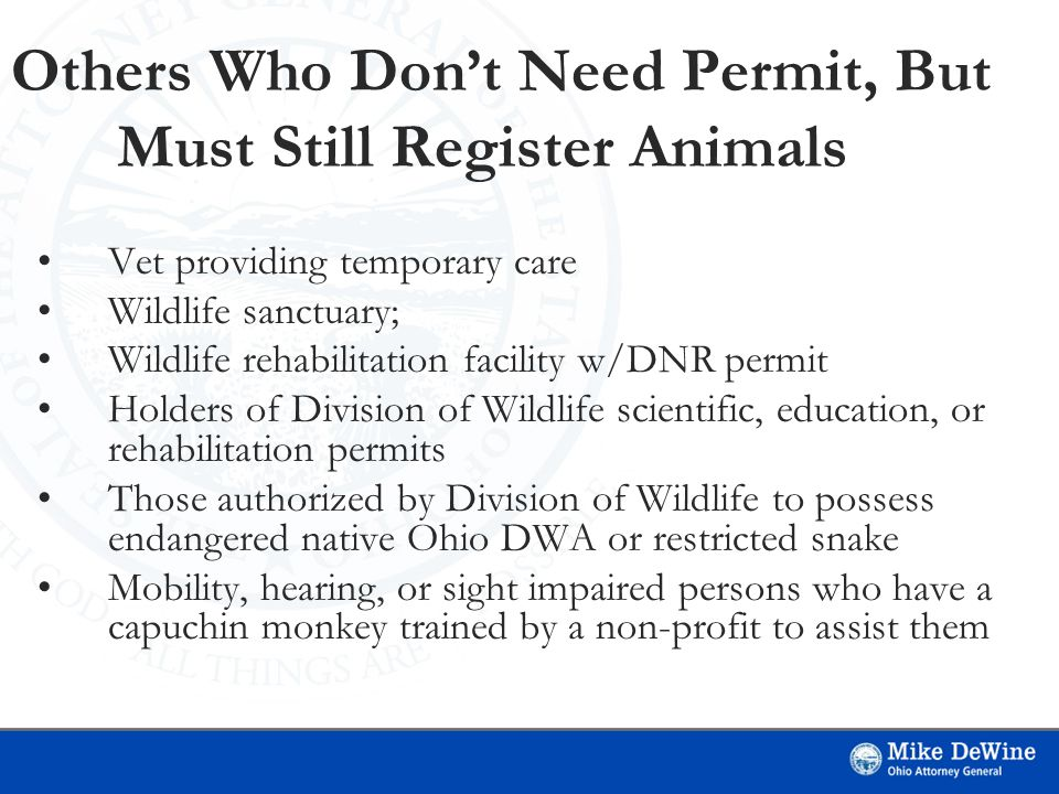 Others Who Don't Need Permit, But Must Still Register Animals Vet providing temporary care Wildlife sanctuary; Wildlife rehabilitation facility w/DNR permit Holders of Division of Wildlife scientific, education, or rehabilitation permits Those authorized by Division of Wildlife to possess endangered native Ohio DWA or restricted snake Mobility, hearing, or sight impaired persons who have a capuchin monkey trained by a non-profit to assist them