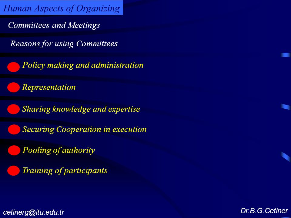 Committees and Meetings Dr.B.G.Cetiner cetinerg@itu.edu.tr Human Aspects of Organizing Policy making and administration c Representation c Sharing knowledge and expertise c Securing Cooperation in execution c Reasons for using Committees Pooling of authority c Training of participants c
