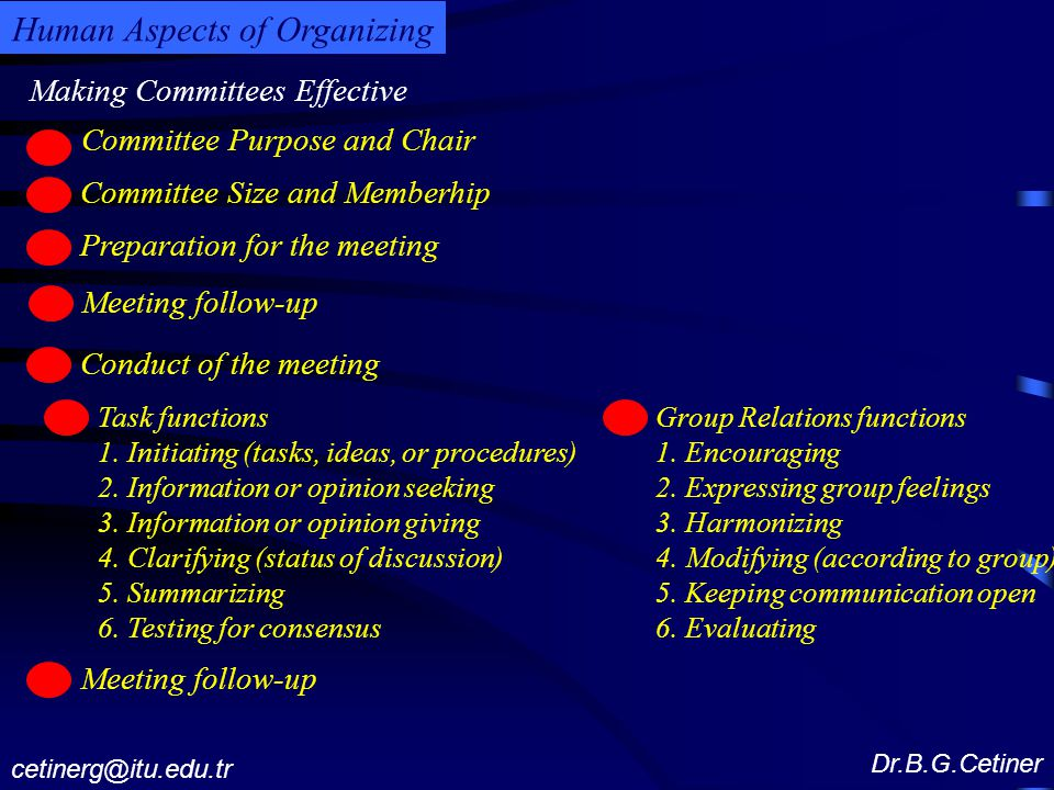 Making Committees Effective Dr.B.G.Cetiner cetinerg@itu.edu.tr Human Aspects of Organizing Committee Purpose and Chair c Committee Size and Memberhip c Preparation for the meeting c Meeting follow-up c Conduct of the meeting c Task functions 1.