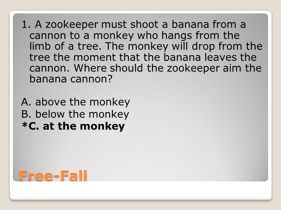 Free-Fall 1. A zookeeper must shoot a banana from a cannon to a monkey who hangs from the limb of a tree. The monkey will drop from the tree the momen