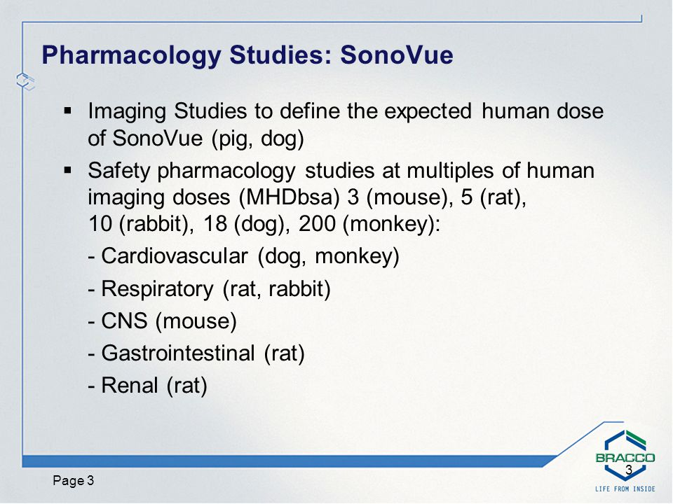 Page 4 4 Key Findings Safety Pharmacology Studies: SonoVue  CONSCIOUS DOGS: - No cardiovascular effects at 0.3 mL/kg (10-times clinical dose) - At 1.0 mL/kg transient hypotension in 2/7 dogs  ANESTHETIZED DOGS (Pulmonary Hypertension model): - Transient and minimal (2.5 ± 1.3 mmHg) increase in PAP at 1 mL/kg  No other significant Cardiovascular, CNS, Respiratory, GI or Renal findings in mouse, rats, rabbits, monkeys