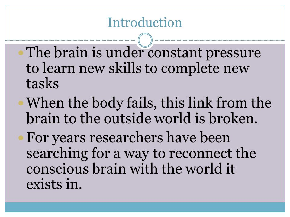 Introduction The brain is under constant pressure to learn new skills to complete new tasks When the body fails, this link from the brain to the outside world is broken.