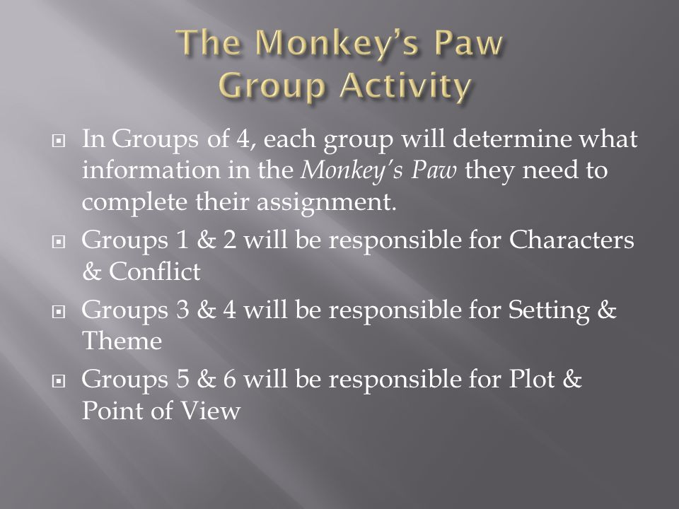  In Groups of 4, each group will determine what information in the Monkey's Paw they need to complete their assignment.