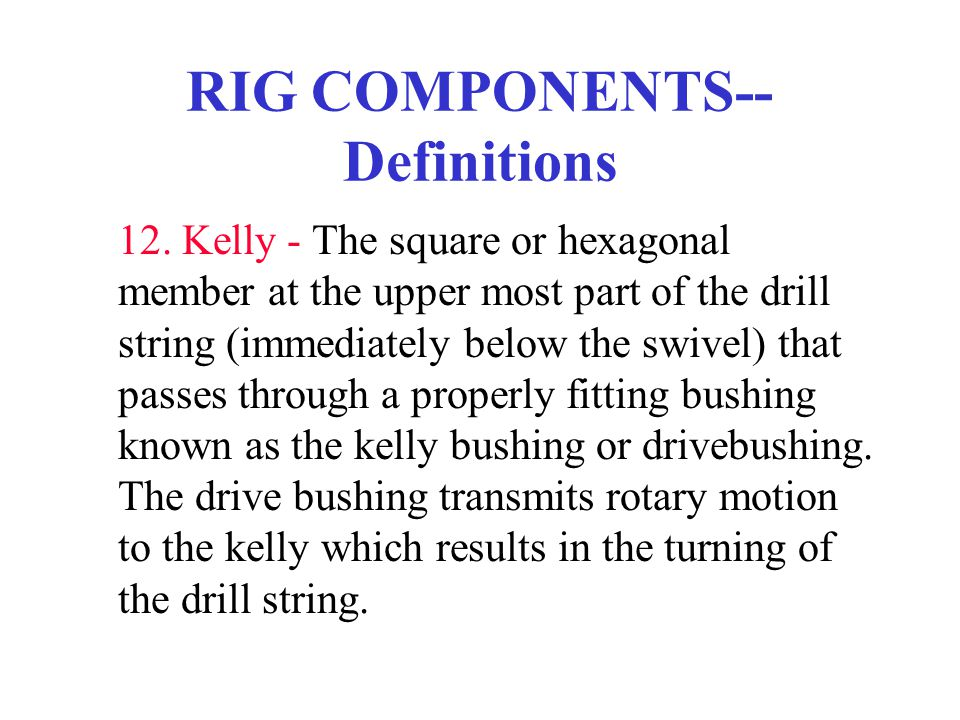 RIG COMPONENTS-- Definitions 12. Kelly - The square or hexagonal member at the upper most part of the drill string (immediately below the swivel) that