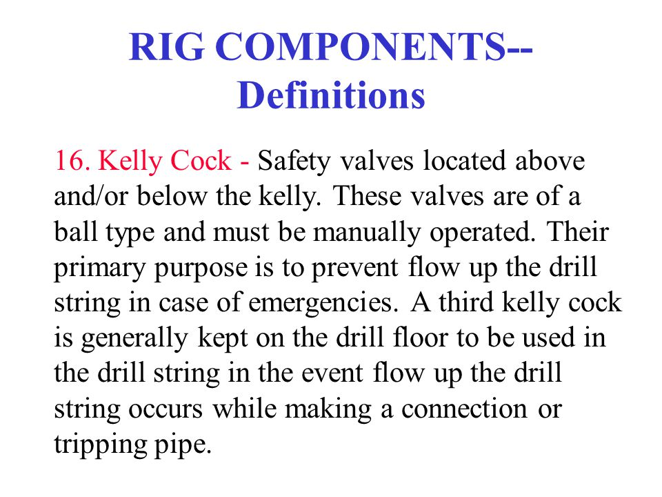 RIG COMPONENTS-- Definitions 16. Kelly Cock - Safety valves located above and/or below the kelly. These valves are of a ball type and must be manually