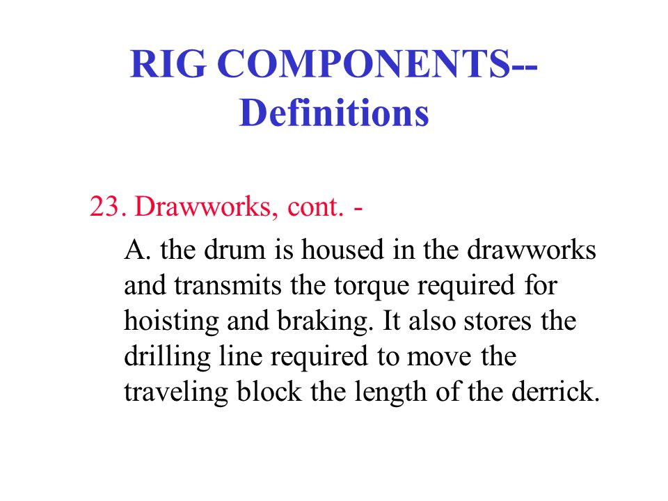 RIG COMPONENTS-- Definitions 23. Drawworks, cont. - A. the drum is housed in the drawworks and transmits the torque required for hoisting and braking.