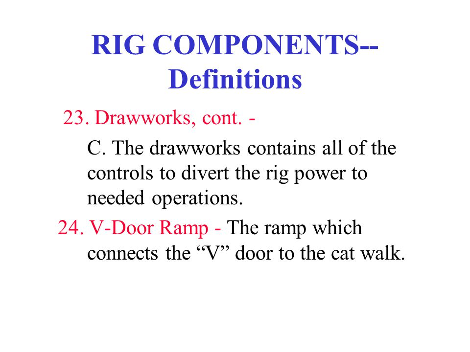 RIG COMPONENTS-- Definitions 23. Drawworks, cont. - C. The drawworks contains all of the controls to divert the rig power to needed operations. 24. V-