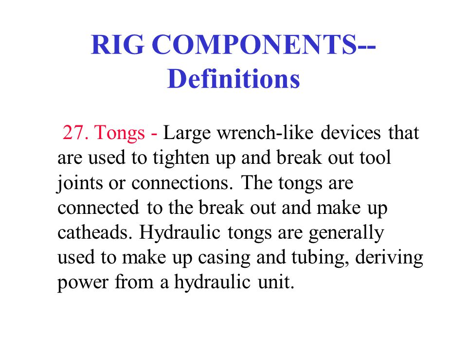 RIG COMPONENTS-- Definitions 27. Tongs - Large wrench-like devices that are used to tighten up and break out tool joints or connections. The tongs are
