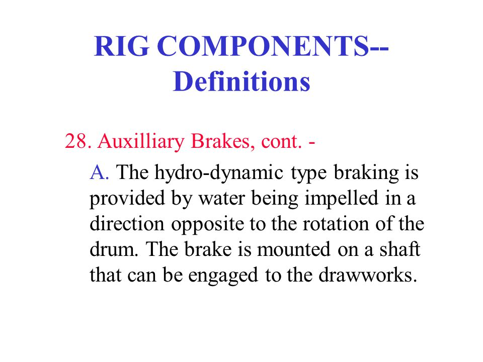 RIG COMPONENTS-- Definitions 28. Auxilliary Brakes, cont. - A. The hydro-dynamic type braking is provided by water being impelled in a direction oppos