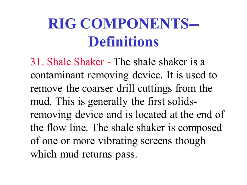 RIG COMPONENTS-- Definitions 31. Shale Shaker - The shale shaker is a contaminant removing device. It is used to remove the coarser drill cuttings fro