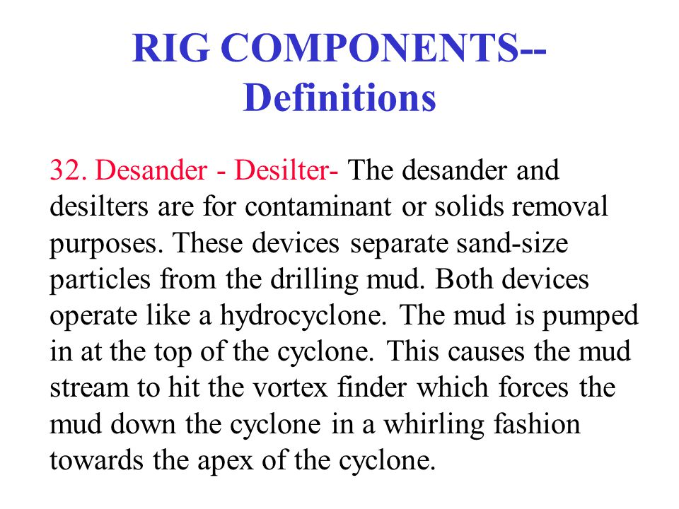 RIG COMPONENTS-- Definitions 32. Desander - Desilter- The desander and desilters are for contaminant or solids removal purposes. These devices separat