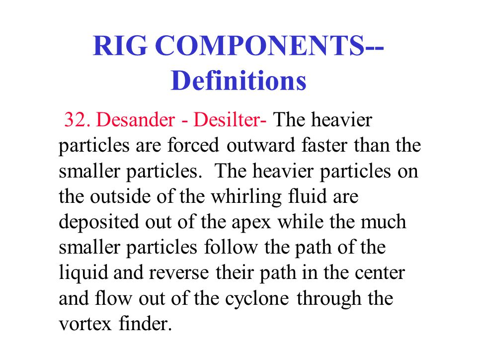 RIG COMPONENTS-- Definitions 32. Desander - Desilter- The heavier particles are forced outward faster than the smaller particles. The heavier particle