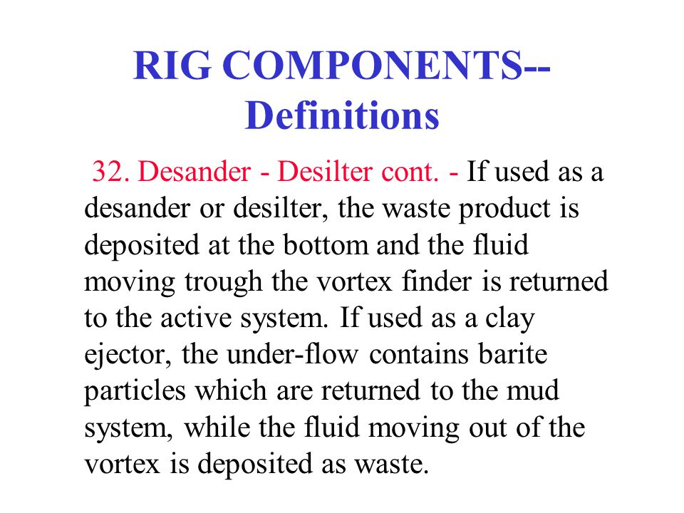 RIG COMPONENTS-- Definitions 32. Desander - Desilter cont. - If used as a desander or desilter, the waste product is deposited at the bottom and the f
