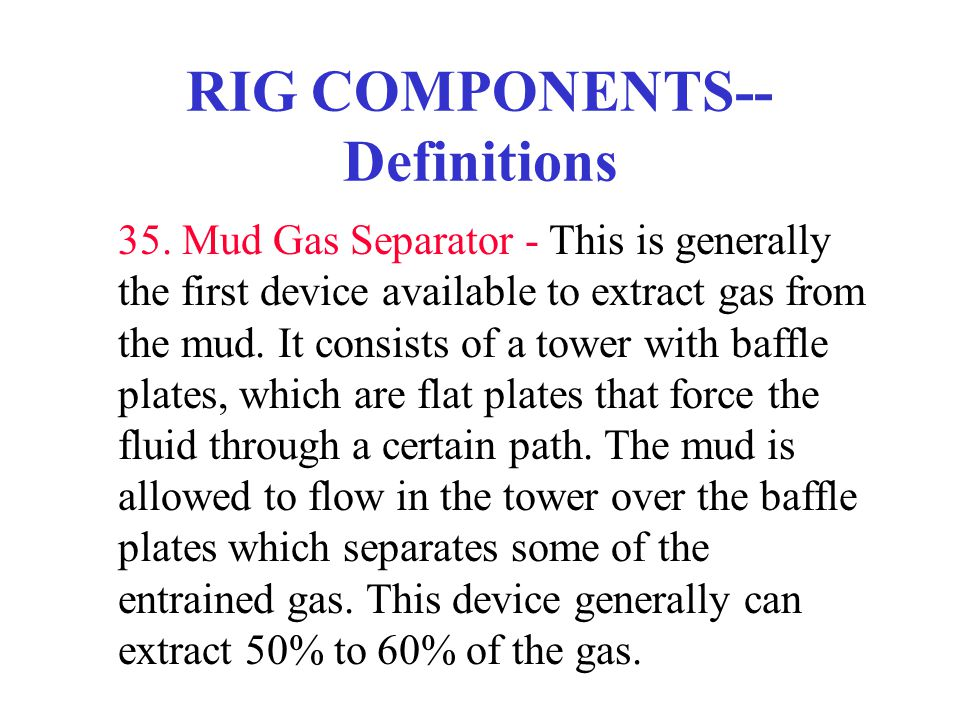 RIG COMPONENTS-- Definitions 35. Mud Gas Separator - This is generally the first device available to extract gas from the mud. It consists of a tower