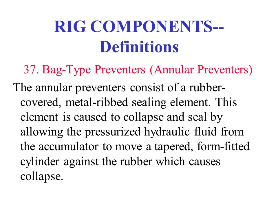 RIG COMPONENTS-- Definitions 37. Bag-Type Preventers (Annular Preventers) The annular preventers consist of a rubber- covered, metal-ribbed sealing el