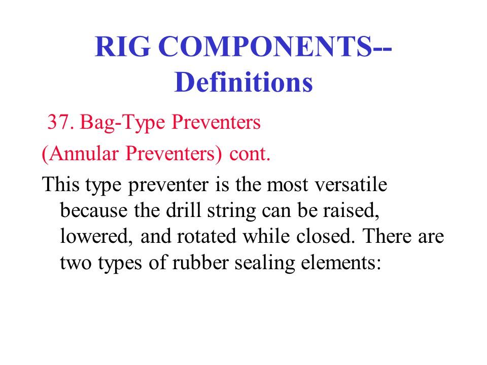 RIG COMPONENTS-- Definitions 37. Bag-Type Preventers (Annular Preventers) cont. This type preventer is the most versatile because the drill string can