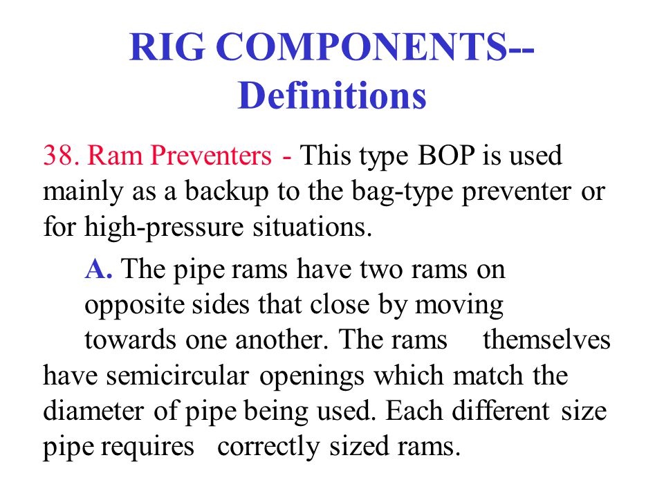 RIG COMPONENTS-- Definitions 38. Ram Preventers - This type BOP is used mainly as a backup to the bag-type preventer or for high-pressure situations.