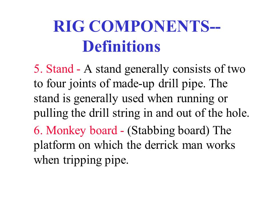 RIG COMPONENTS-- Definitions 5. Stand - A stand generally consists of two to four joints of made-up drill pipe. The stand is generally used when runni