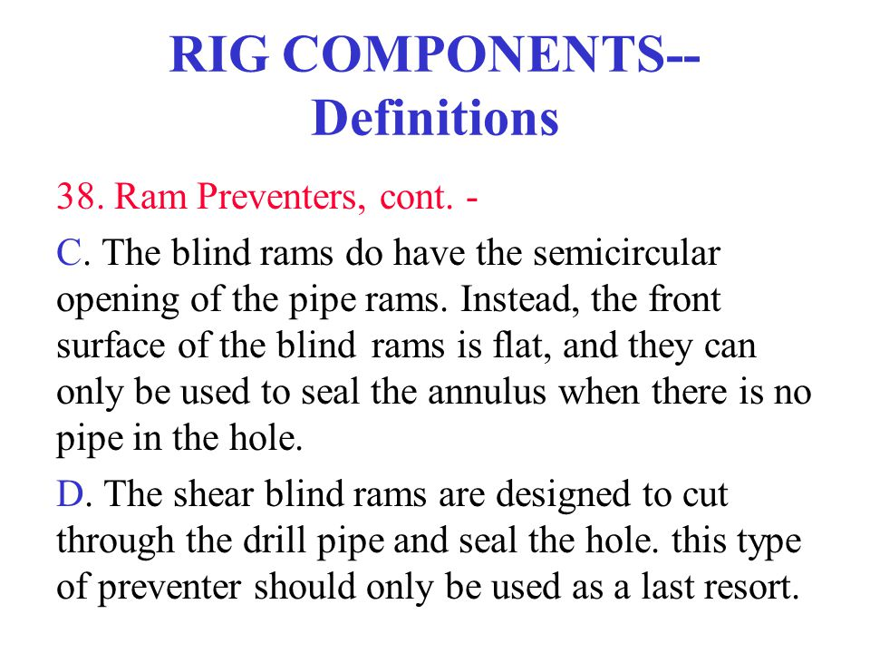 RIG COMPONENTS-- Definitions 38. Ram Preventers, cont. - C. The blind rams do have the semicircular opening of the pipe rams. Instead, the front surfa