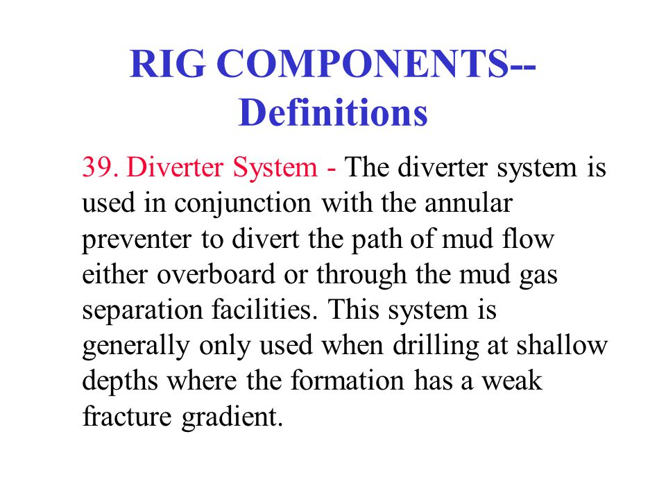 RIG COMPONENTS-- Definitions 39. Diverter System - The diverter system is used in conjunction with the annular preventer to divert the path of mud flo