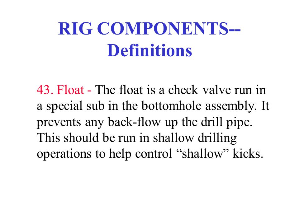 RIG COMPONENTS-- Definitions 43. Float - The float is a check valve run in a special sub in the bottomhole assembly. It prevents any back-flow up the