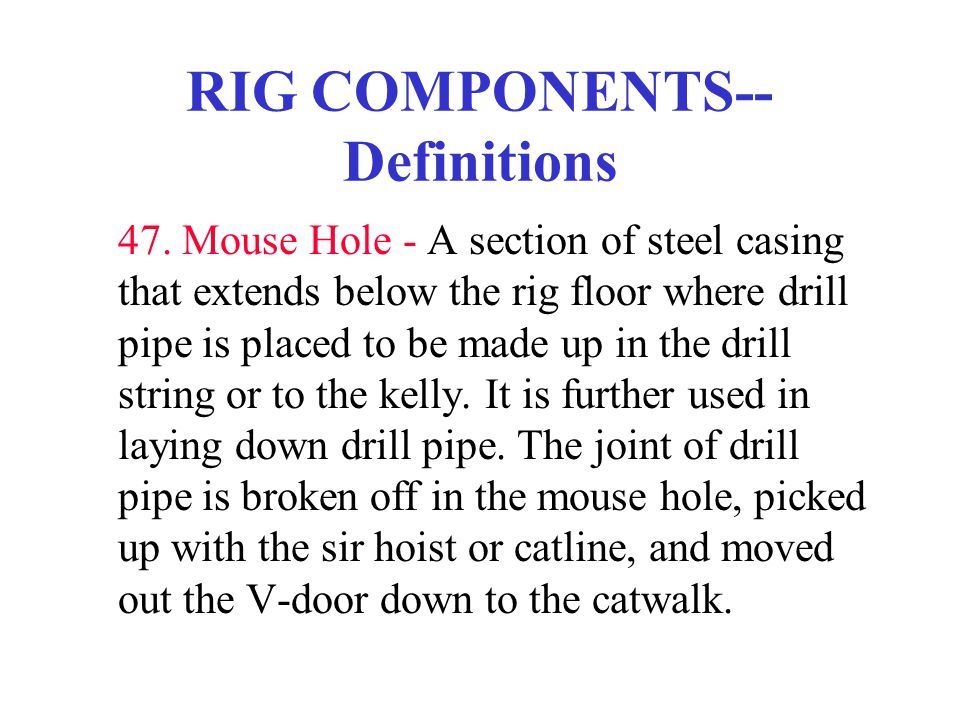 RIG COMPONENTS-- Definitions 47. Mouse Hole - A section of steel casing that extends below the rig floor where drill pipe is placed to be made up in t