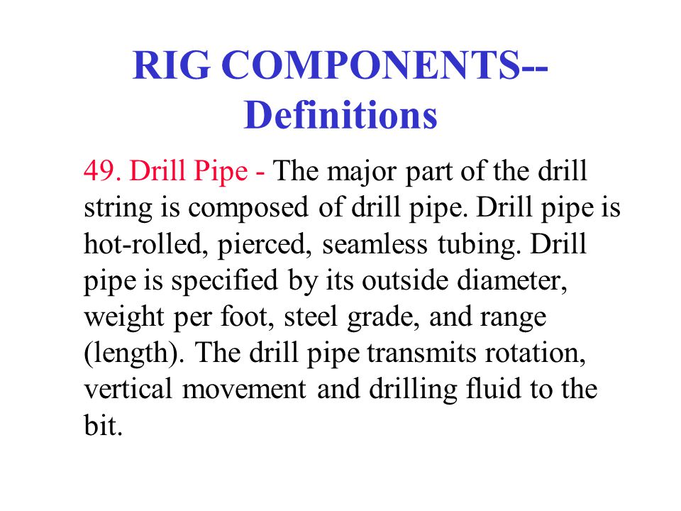 RIG COMPONENTS-- Definitions 49. Drill Pipe - The major part of the drill string is composed of drill pipe. Drill pipe is hot-rolled, pierced, seamles
