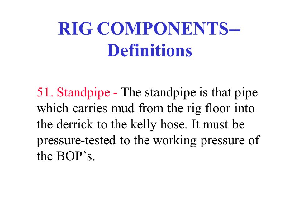 RIG COMPONENTS-- Definitions 51. Standpipe - The standpipe is that pipe which carries mud from the rig floor into the derrick to the kelly hose. It mu