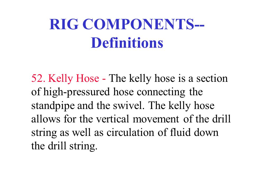 RIG COMPONENTS-- Definitions 52. Kelly Hose - The kelly hose is a section of high-pressured hose connecting the standpipe and the swivel. The kelly ho
