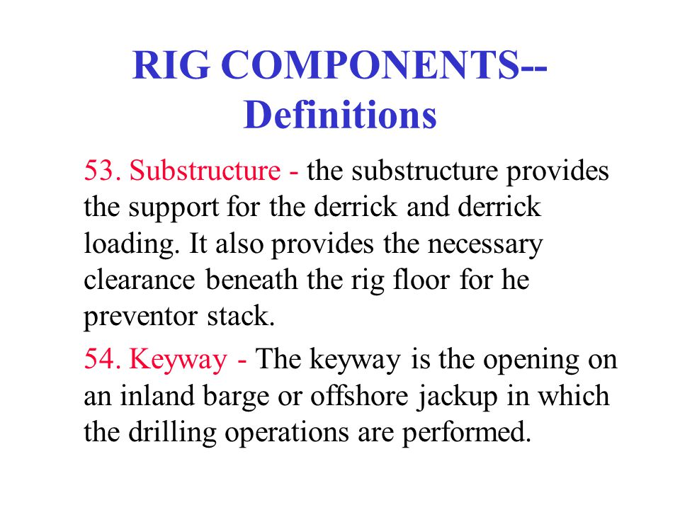 RIG COMPONENTS-- Definitions 53. Substructure - the substructure provides the support for the derrick and derrick loading. It also provides the necess