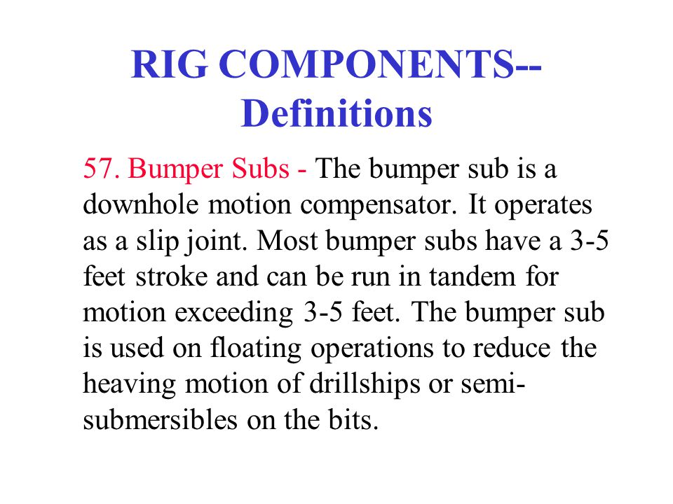 RIG COMPONENTS-- Definitions 57. Bumper Subs - The bumper sub is a downhole motion compensator. It operates as a slip joint. Most bumper subs have a 3