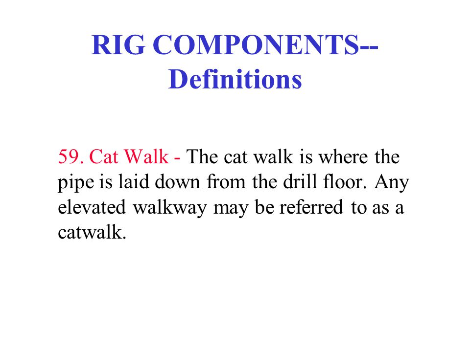 RIG COMPONENTS-- Definitions 59. Cat Walk - The cat walk is where the pipe is laid down from the drill floor. Any elevated walkway may be referred to