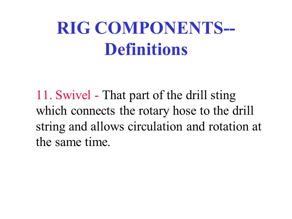 RIG COMPONENTS-- Definitions 11. Swivel - That part of the drill sting which connects the rotary hose to the drill string and allows circulation and r