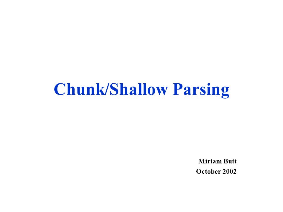 Chunk/Shallow Parsing Miriam Butt October 2002