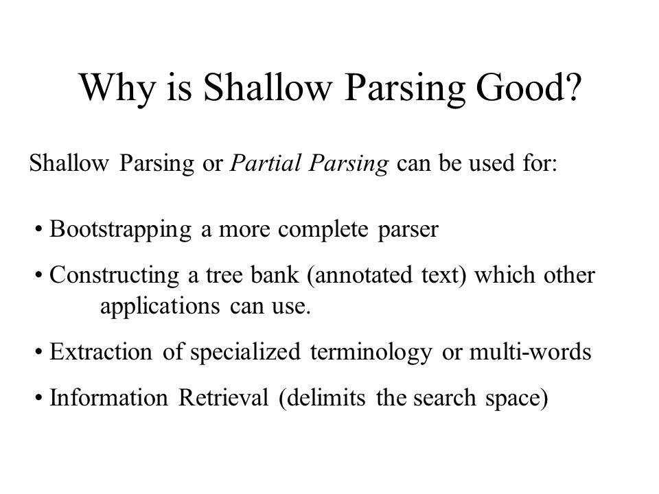 Why is Shallow Parsing Good? Shallow Parsing or Partial Parsing can be used for: Bootstrapping a more complete parser Constructing a tree bank (annota