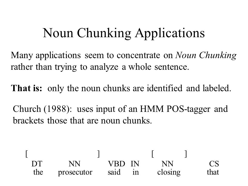 Noun Chunking Applications Many applications seem to concentrate on Noun Chunking rather than trying to analyze a whole sentence.