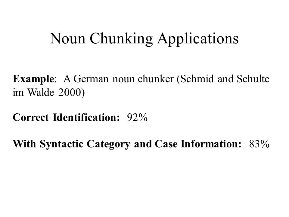 Noun Chunking Applications Example: A German noun chunker (Schmid and Schulte im Walde 2000) Correct Identification: 92% With Syntactic Category and C