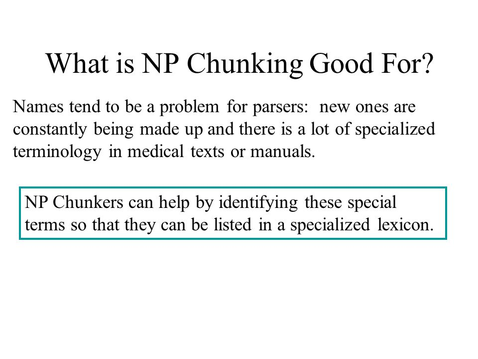 What is NP Chunking Good For? Names tend to be a problem for parsers: new ones are constantly being made up and there is a lot of specialized terminol
