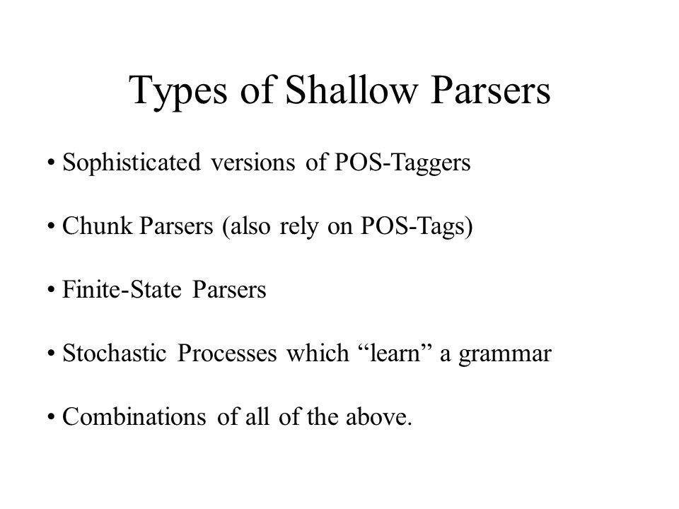 Types of Shallow Parsers Sophisticated versions of POS-Taggers Chunk Parsers (also rely on POS-Tags) Finite-State Parsers Stochastic Processes which ""