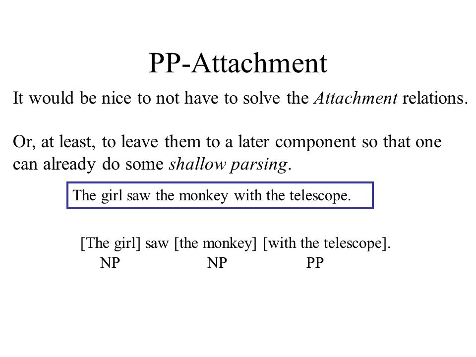 PP-Attachment It would be nice to not have to solve the Attachment relations. The girl saw the monkey with the telescope. Or, at least, to leave them