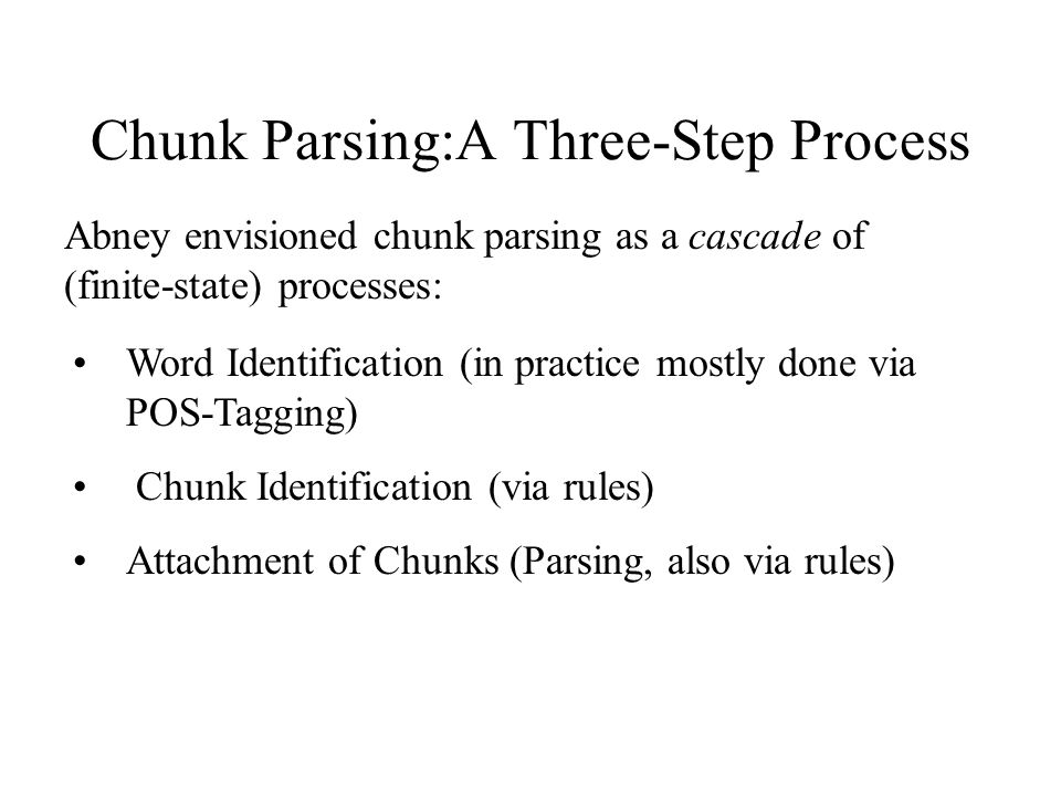 Chunk Parsing:A Three-Step Process Abney envisioned chunk parsing as a cascade of (finite-state) processes: Word Identification (in practice mostly done via POS-Tagging) Chunk Identification (via rules) Attachment of Chunks (Parsing, also via rules)