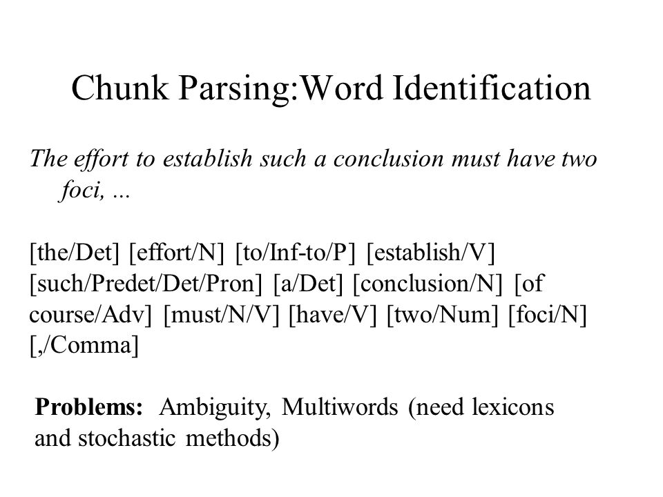 Chunk Parsing:Word Identification The effort to establish such a conclusion must have two foci,... [the/Det] [effort/N] [to/Inf-to/P] [establish/V] [s