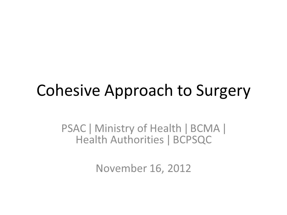 Cohesive Approach to Surgery PSAC ǀ Ministry of Health ǀ BCMA ǀ Health Authorities ǀ BCPSQC November 16, 2012