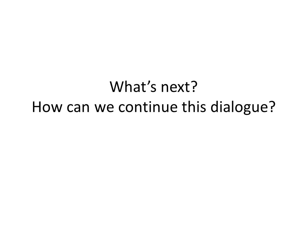 What's next? How can we continue this dialogue?