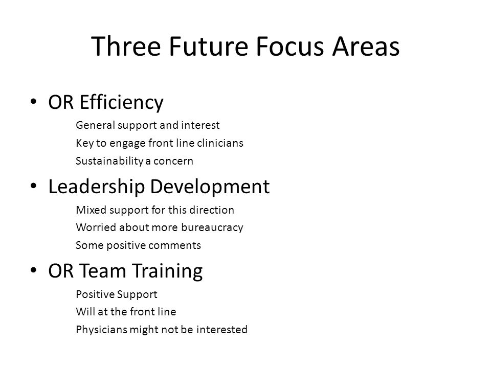 Three Future Focus Areas OR Efficiency General support and interest Key to engage front line clinicians Sustainability a concern Leadership Development Mixed support for this direction Worried about more bureaucracy Some positive comments OR Team Training Positive Support Will at the front line Physicians might not be interested