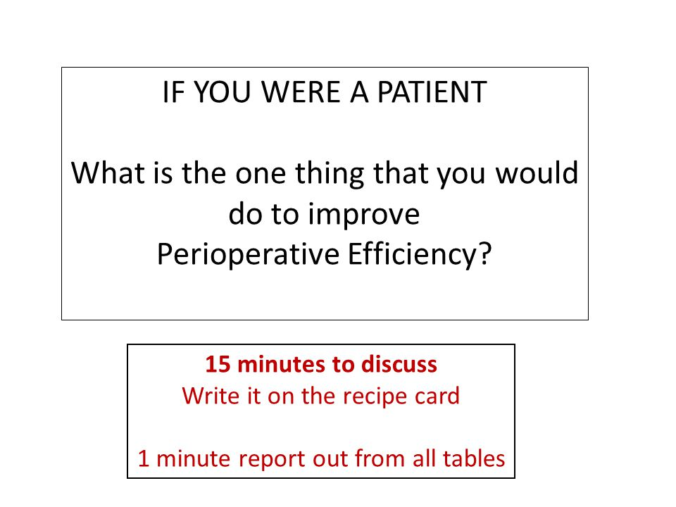 IF YOU WERE A PATIENT What is the one thing that you would do to improve Perioperative Efficiency.