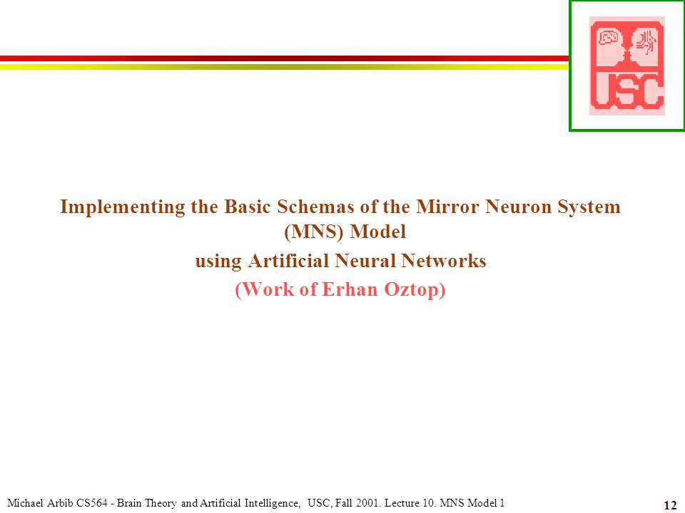 Michael Arbib CS564 - Brain Theory and Artificial Intelligence, USC, Fall 2001. Lecture 10. MNS Model 1 12 Implementing the Basic Schemas of the Mirro