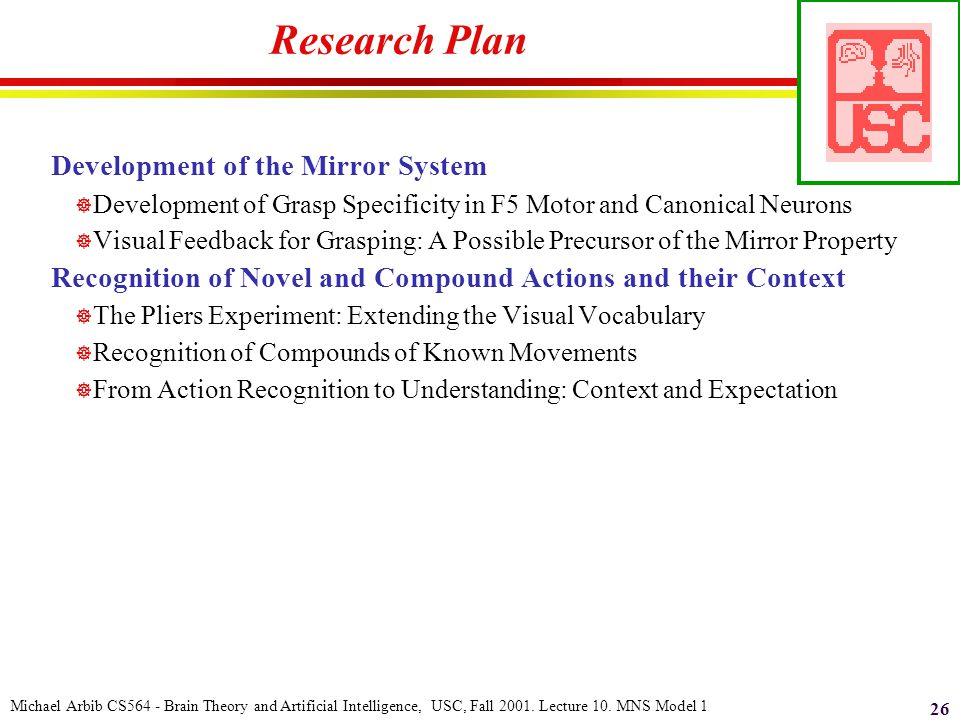Michael Arbib CS564 - Brain Theory and Artificial Intelligence, USC, Fall 2001. Lecture 10. MNS Model 1 26 Research Plan Development of the Mirror Sys
