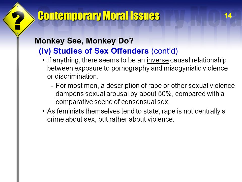 14 Monkey See, Monkey Do? If anything, there seems to be an inverse causal relationship between exposure to pornography and misogynistic violence or d